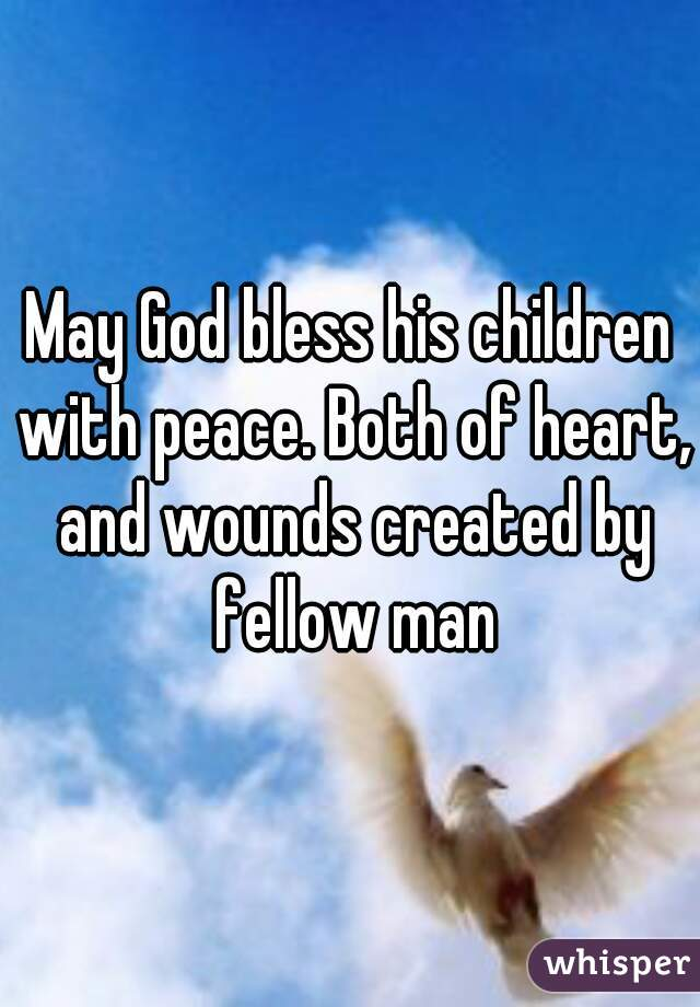 May God bless his children with peace. Both of heart, and wounds created by fellow man