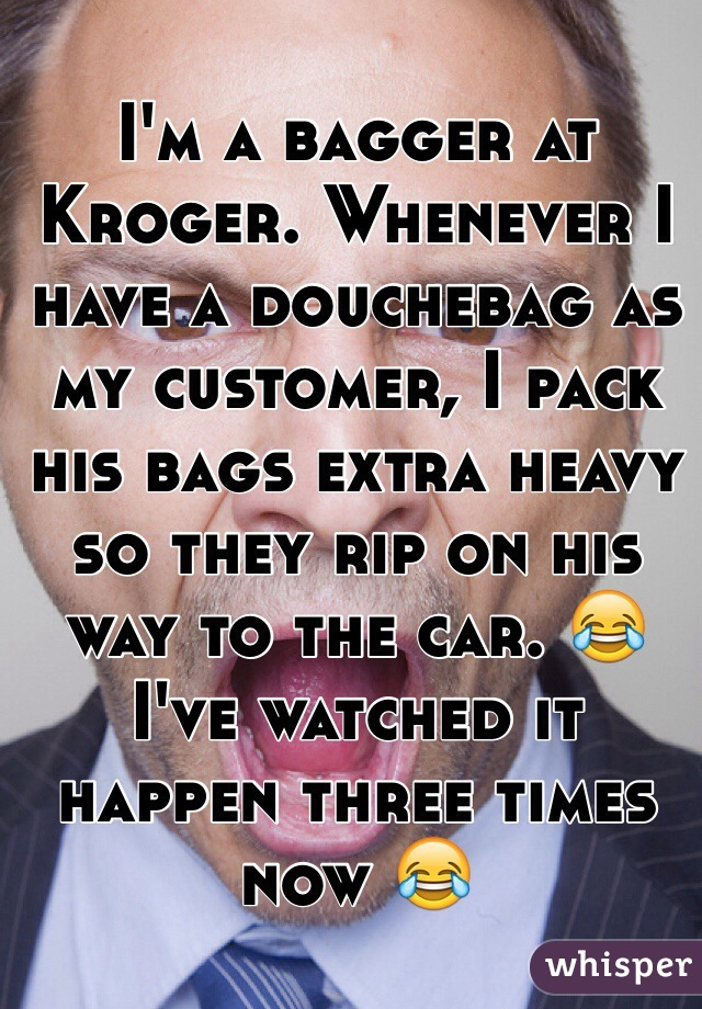 I'm a bagger at Kroger. Whenever I have a douchebag as my customer, I pack his bags extra heavy so they rip on his way to the car. 😂I've watched it happen three times now 😂