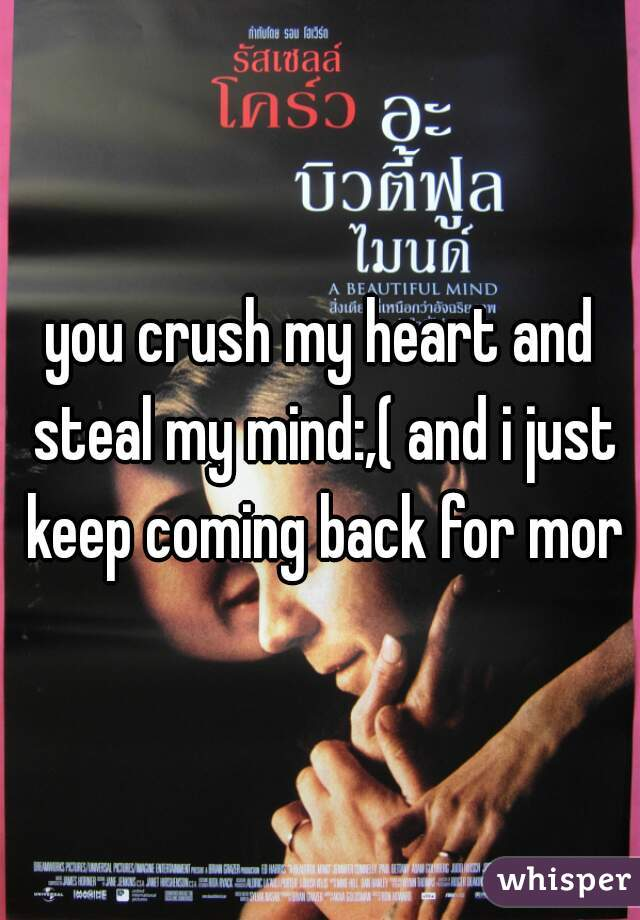 you crush my heart and steal my mind:,( and i just keep coming back for more