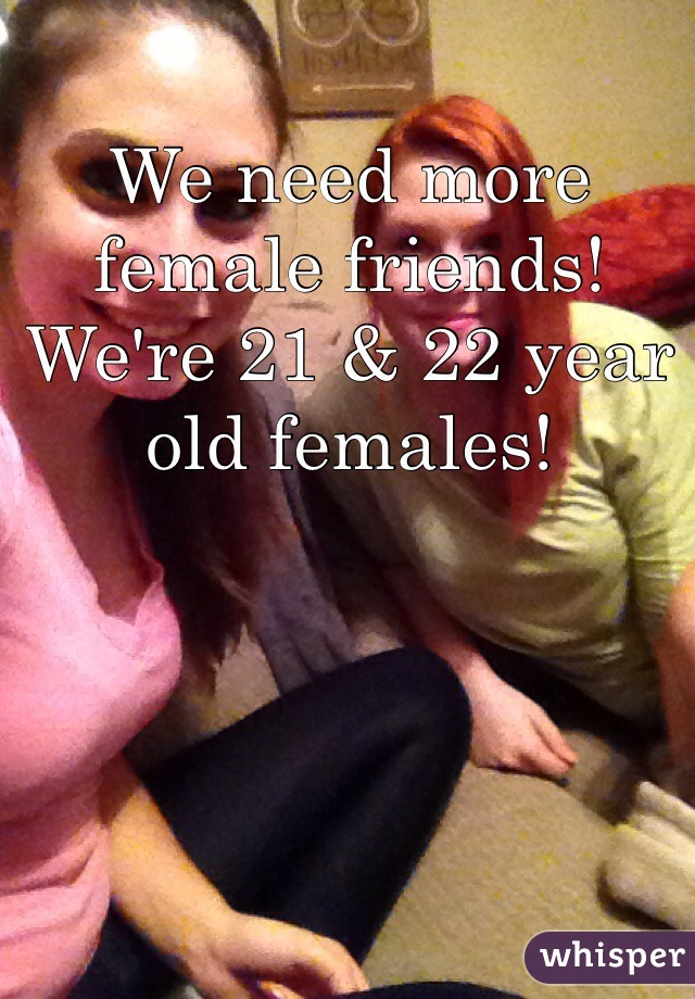 We need more female friends! We're 21 & 22 year old females!