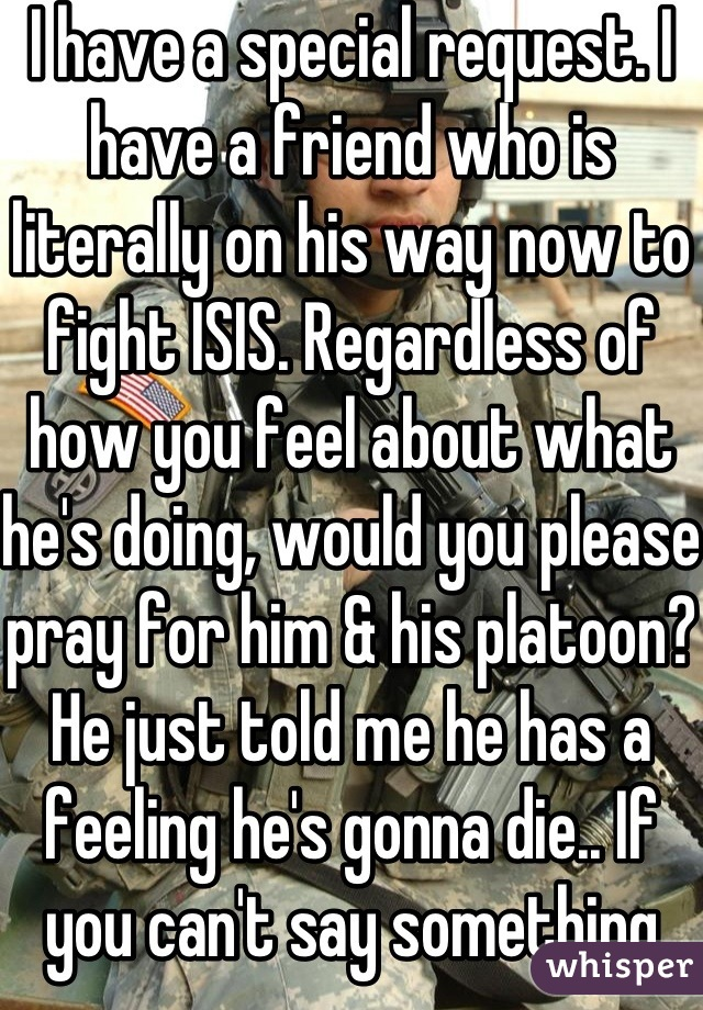 I have a special request. I have a friend who is literally on his way now to fight ISIS. Regardless of how you feel about what he's doing, would you please pray for him & his platoon?  He just told me he has a feeling he's gonna die.. If you can't say something nice, I ask that you say nothing at all, Please! This is serious!!!