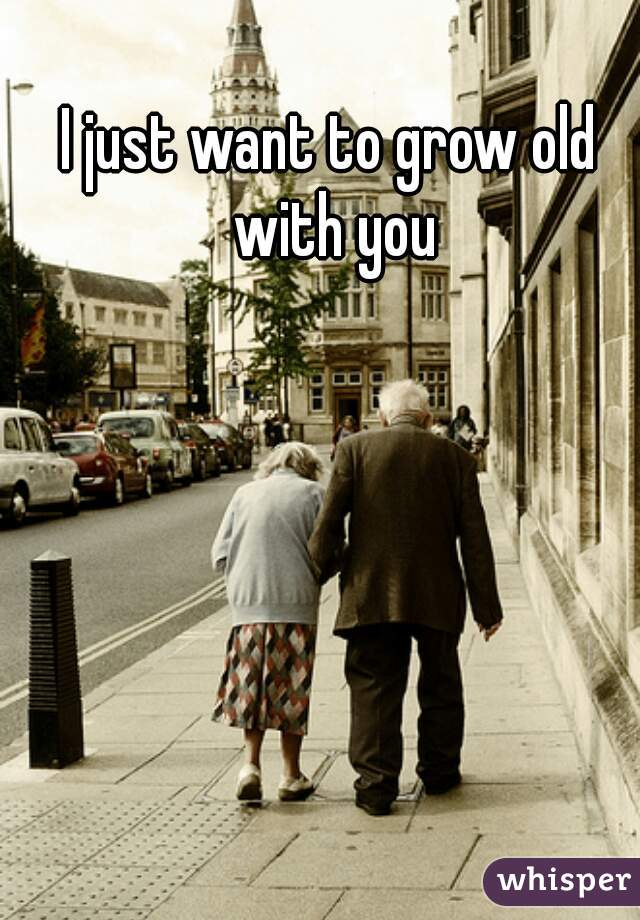 I just want to grow old with you