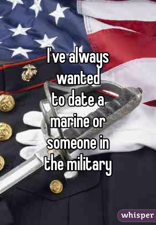 I've always  wanted  to date a  marine or  someone in  the military