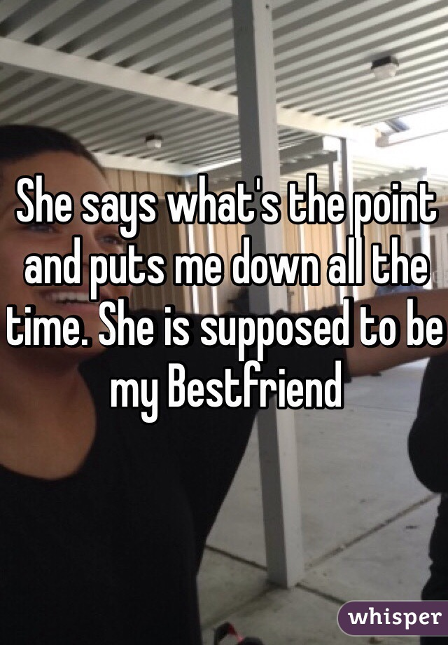 She says what's the point and puts me down all the time. She is supposed to be my Bestfriend