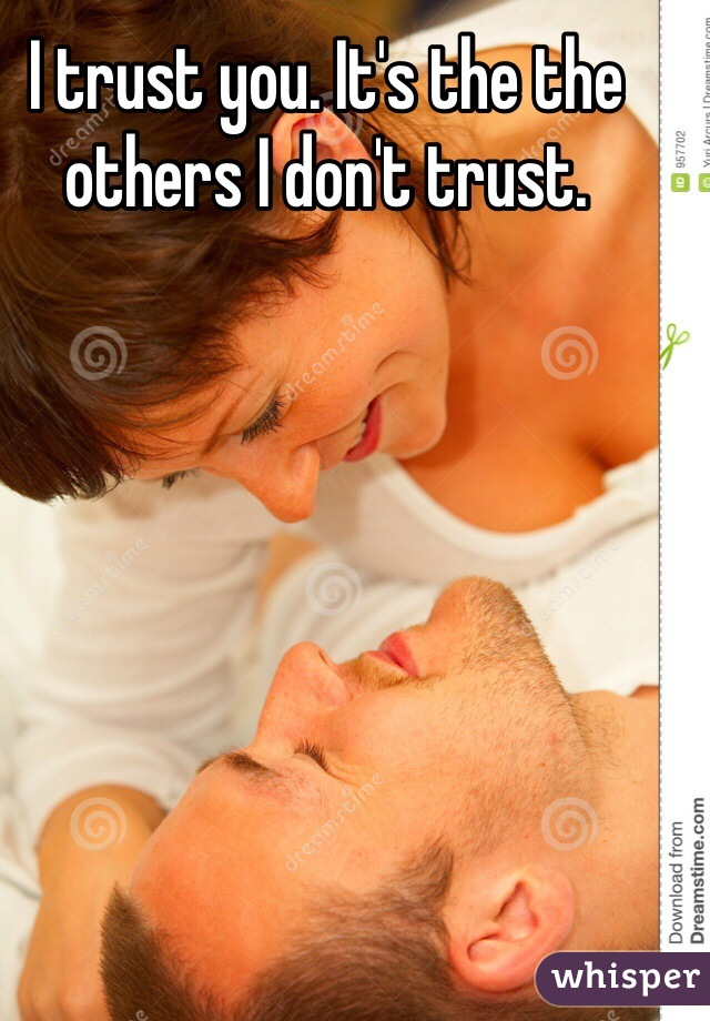 I trust you. It's the the others I don't trust.
