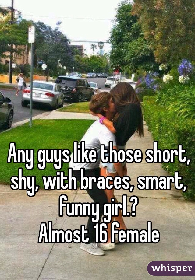 Any guys like those short, shy, with braces, smart, funny girl.? Almost 16 female