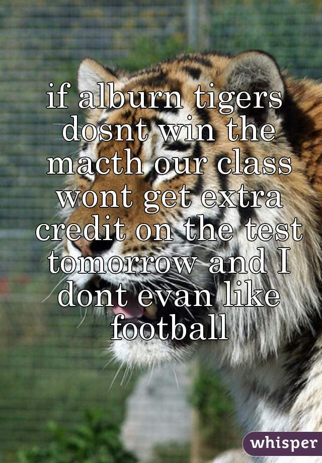 if alburn tigers dosnt win the macth our class wont get extra credit on the test tomorrow and I dont evan like football