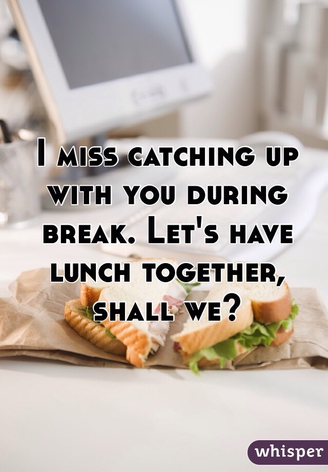 I miss catching up with you during break. Let's have lunch together, shall we?