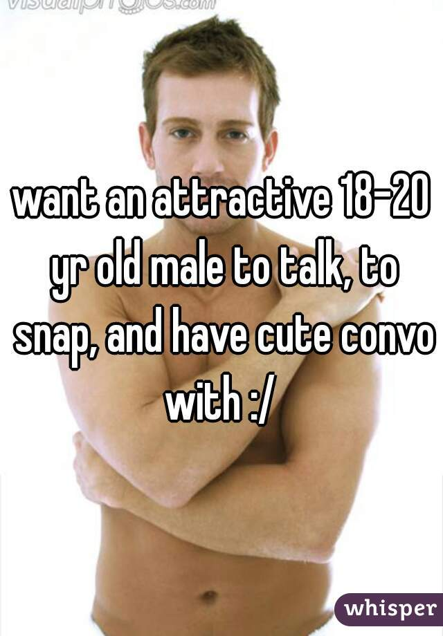 want an attractive 18-20 yr old male to talk, to snap, and have cute convo with :/