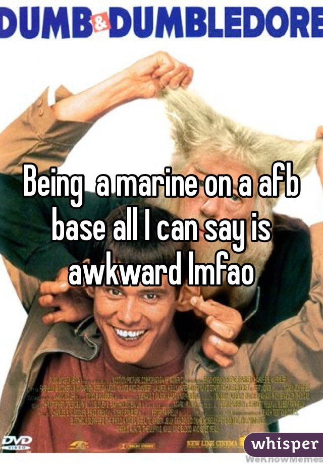 Being  a marine on a afb base all I can say is awkward lmfao
