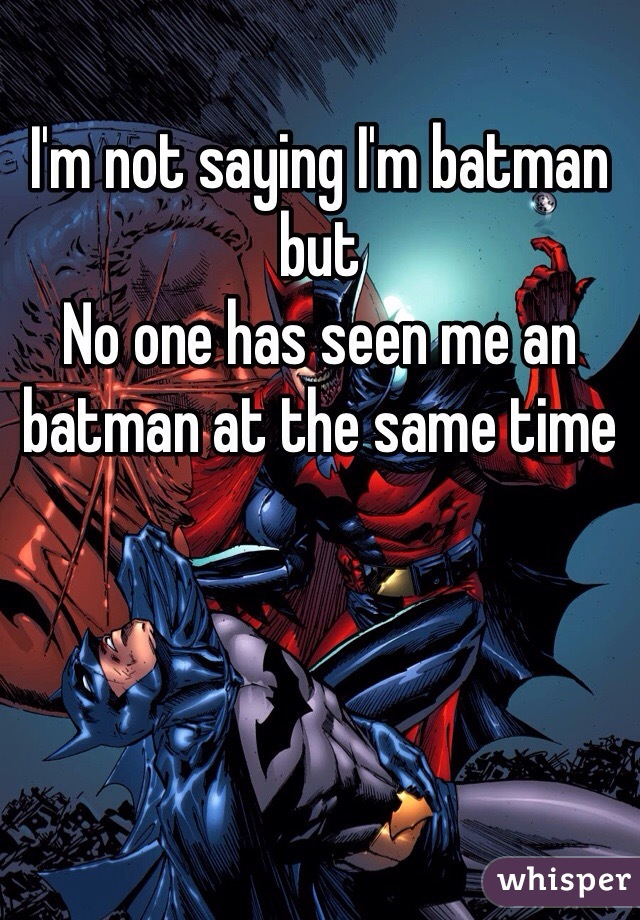 I'm not saying I'm batman but No one has seen me an batman at the same time