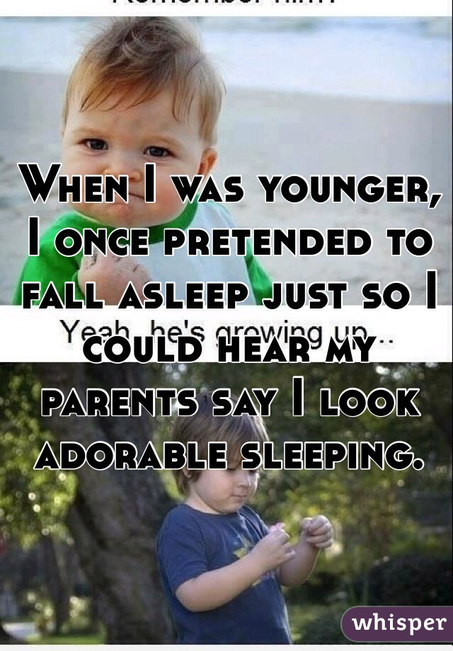 When I was younger, I once pretended to fall asleep just so I could hear my parents say I look adorable sleeping.