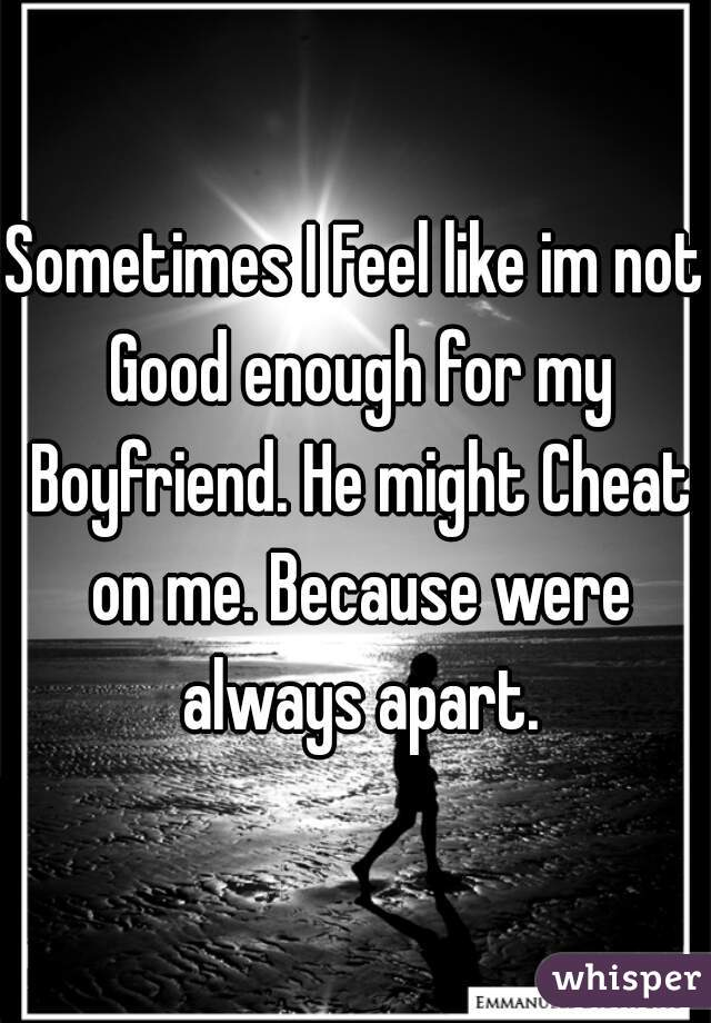 Sometimes I Feel like im not Good enough for my Boyfriend. He might Cheat on me. Because were always apart.