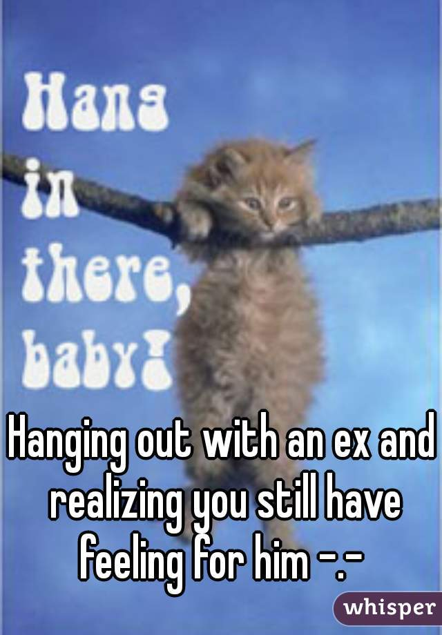 Hanging out with an ex and realizing you still have feeling for him -.-