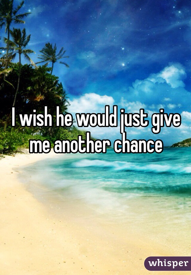 I wish he would just give me another chance