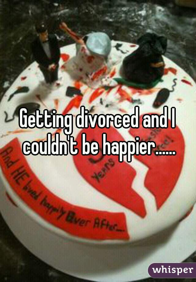 Getting divorced and I couldn't be happier......