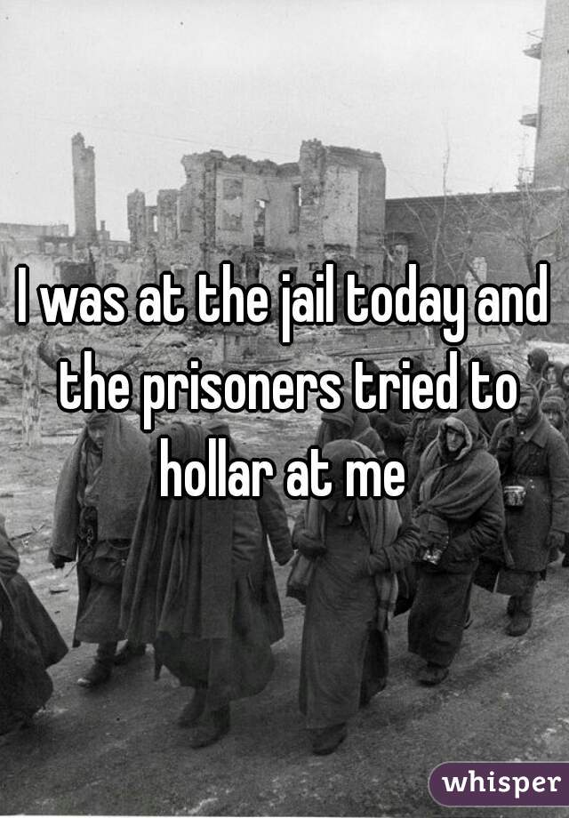 I was at the jail today and the prisoners tried to hollar at me