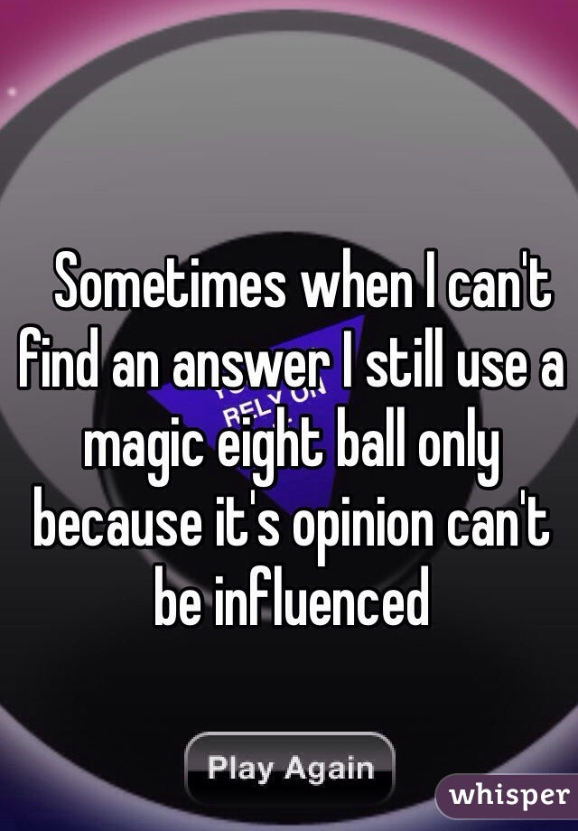 Sometimes when I can't find an answer I still use a magic eight ball only because it's opinion can't be influenced
