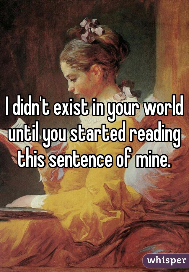 I didn't exist in your world until you started reading this sentence of mine.