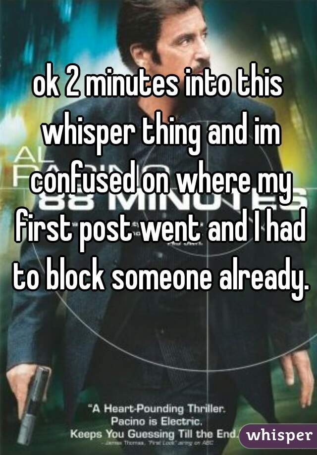 ok 2 minutes into this whisper thing and im confused on where my first post went and I had to block someone already.