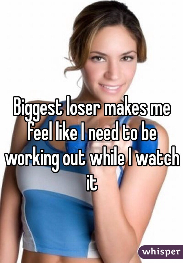 Biggest loser makes me feel like I need to be working out while I watch it