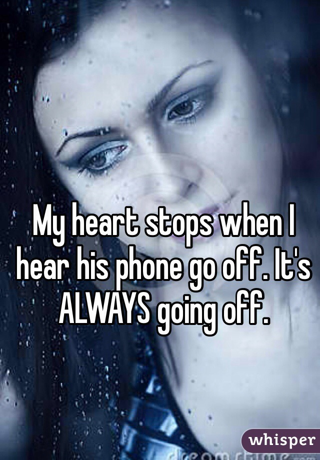 My heart stops when I hear his phone go off. It's ALWAYS going off.