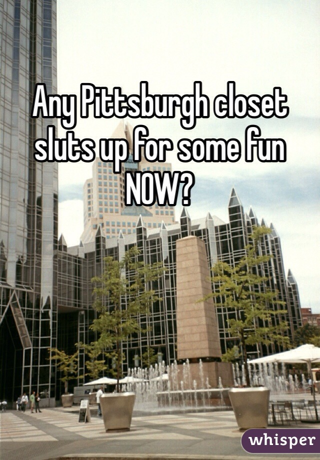 Any Pittsburgh closet sluts up for some fun NOW?