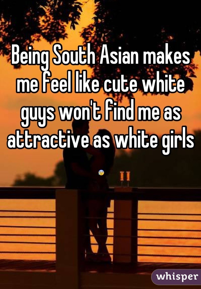 Being South Asian makes me feel like cute white guys won't find me as attractive as white girls 😰