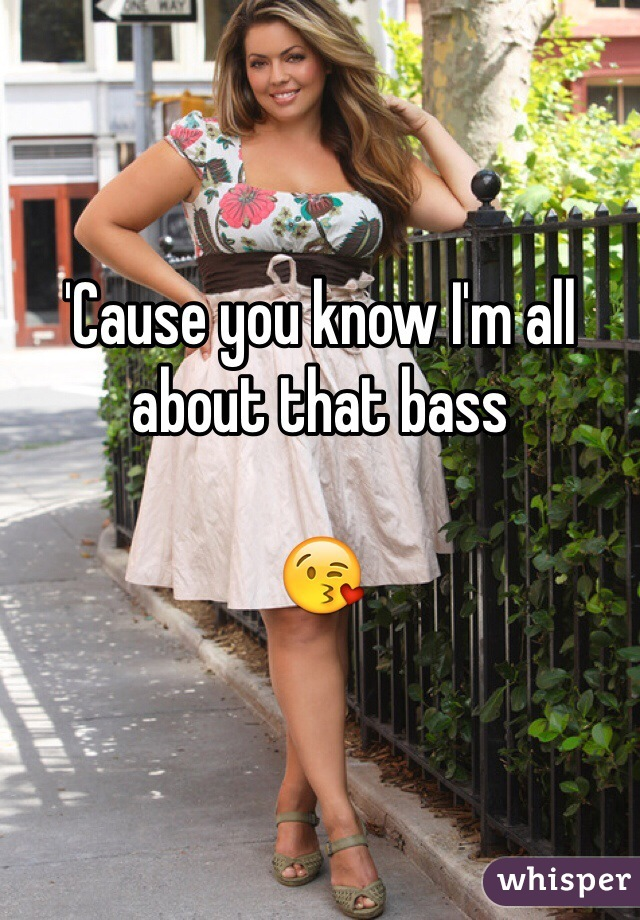 'Cause you know I'm all about that bass   😘