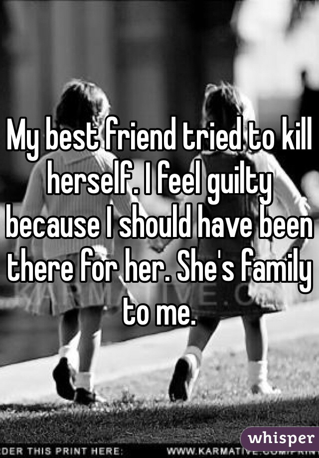 My best friend tried to kill herself. I feel guilty because I should have been there for her. She's family to me.