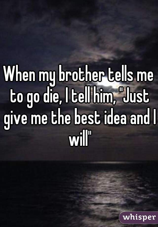 """When my brother tells me to go die, I tell him, """"Just give me the best idea and I will"""""""