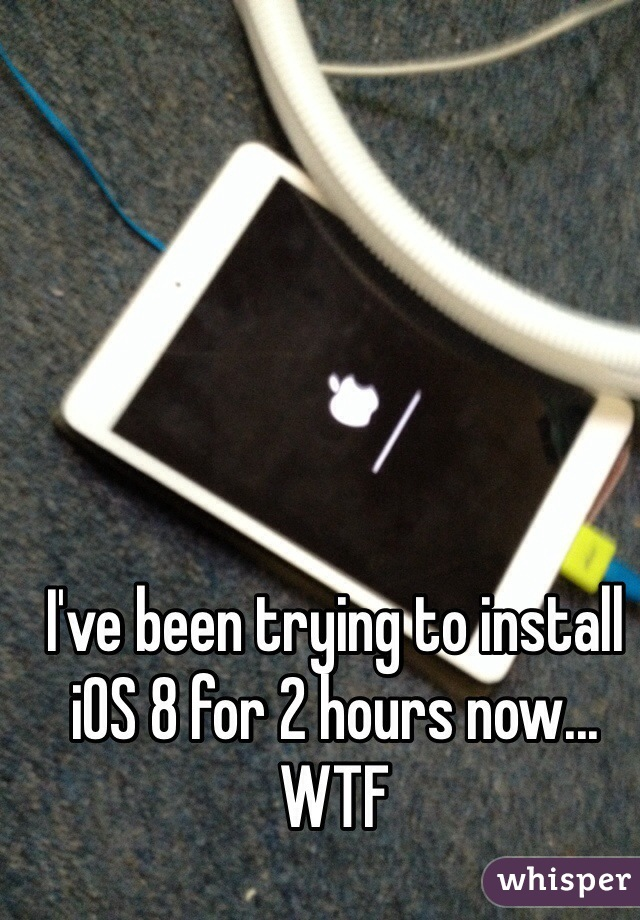 I've been trying to install iOS 8 for 2 hours now... WTF
