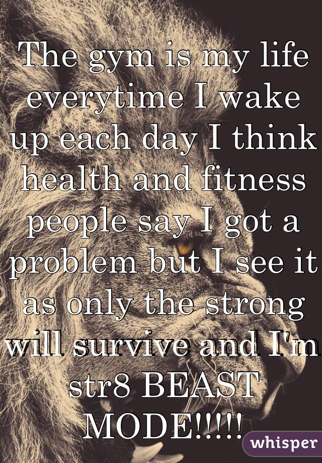 The gym is my life everytime I wake up each day I think health and fitness people say I got a problem but I see it as only the strong will survive and I'm str8 BEAST MODE!!!!!