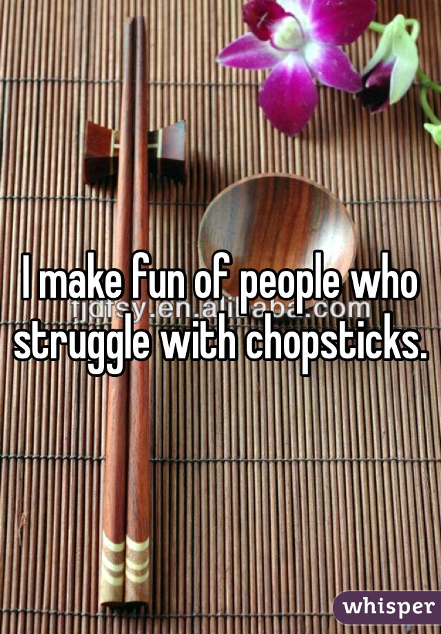 I make fun of people who struggle with chopsticks.