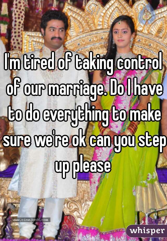 I'm tired of taking control of our marriage. Do I have to do everything to make sure we're ok can you step up please