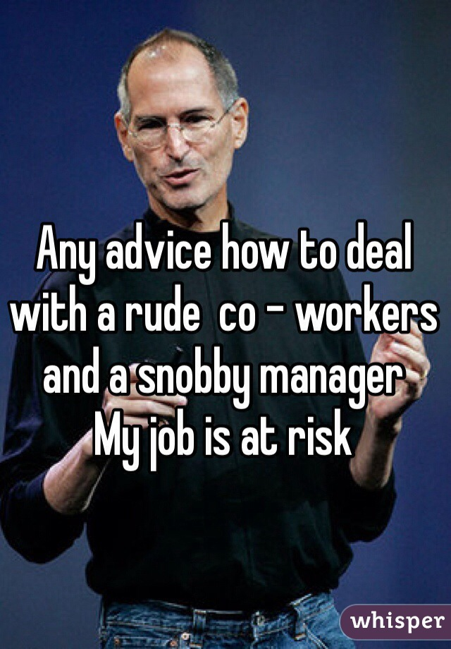 Any advice how to deal with a rude  co - workers and a snobby manager  My job is at risk