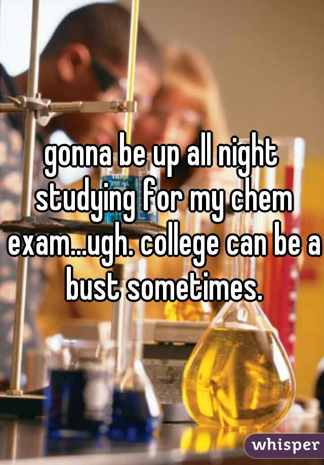 gonna be up all night studying for my chem exam...ugh. college can be a bust sometimes.