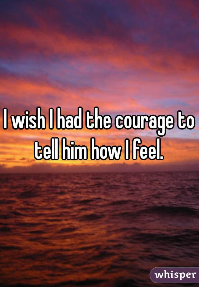 I wish I had the courage to tell him how I feel.