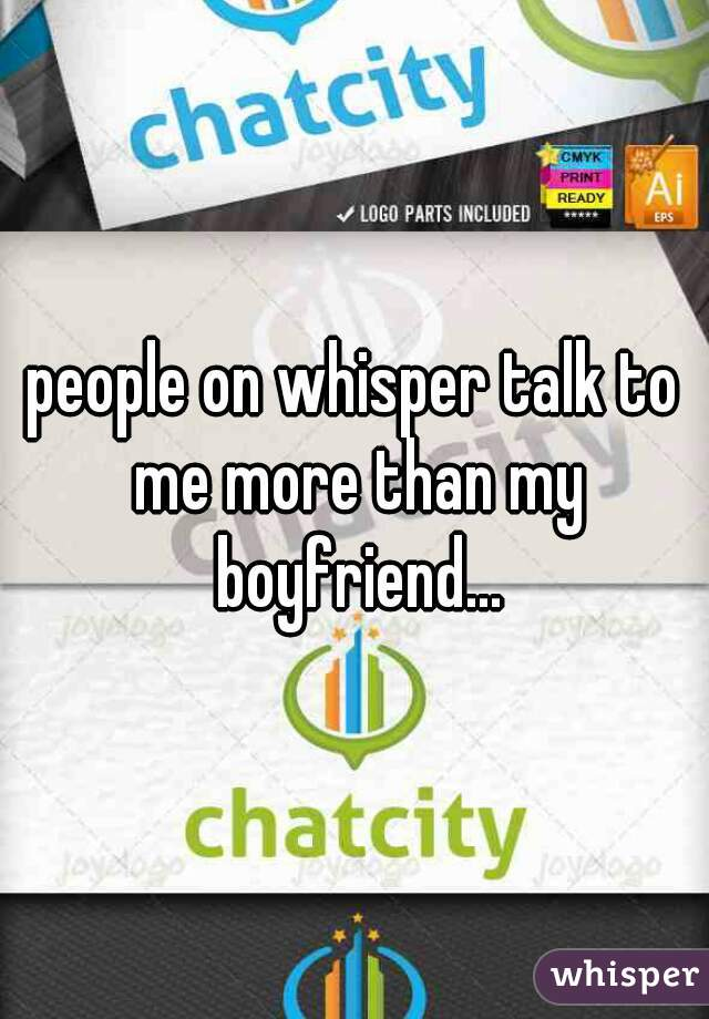 people on whisper talk to me more than my boyfriend...