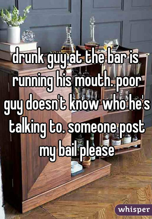 drunk guy at the bar is running his mouth. poor guy doesn't know who he's talking to. someone post my bail please
