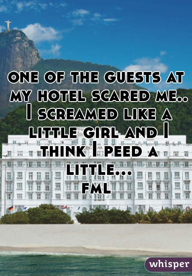 one of the guests at my hotel scared me.. I screamed like a little girl and I think I peed a little... fml
