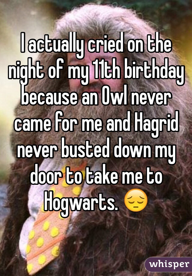 I actually cried on the night of my 11th birthday because an Owl never came for me and Hagrid never busted down my door to take me to Hogwarts. 😔