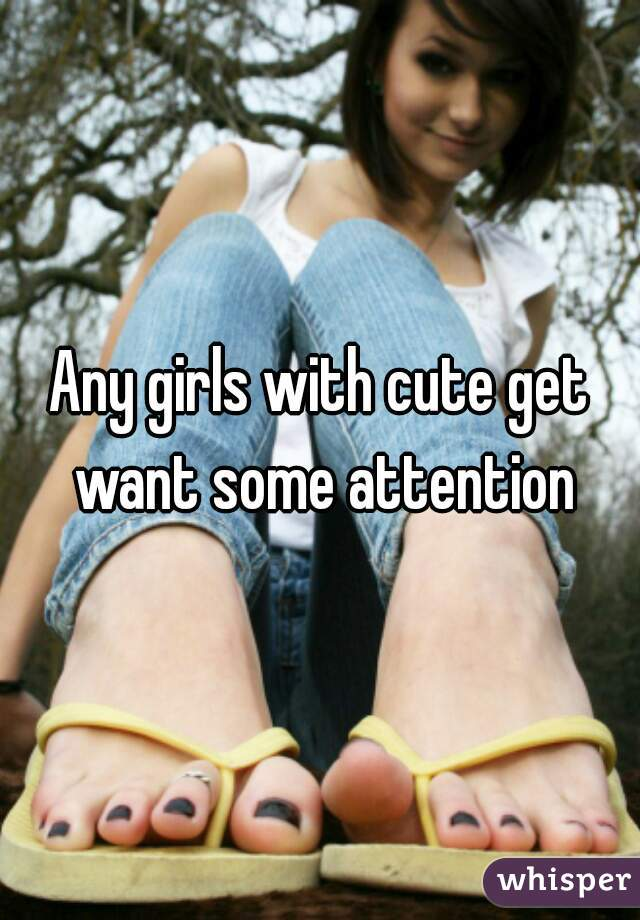 Any girls with cute get want some attention