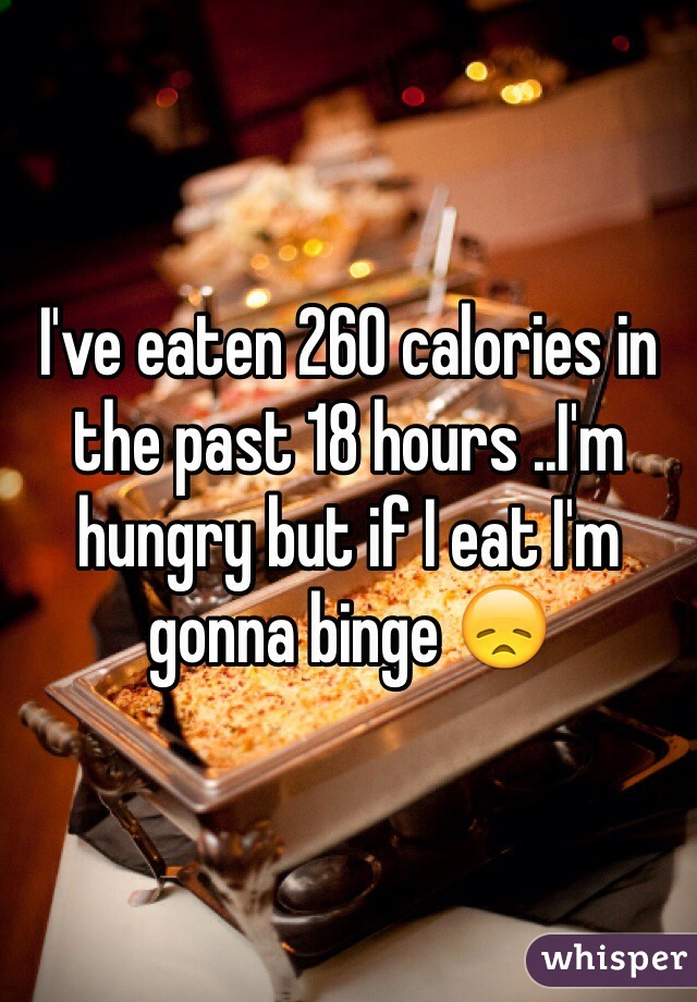 I've eaten 260 calories in the past 18 hours ..I'm hungry but if I eat I'm gonna binge 😞