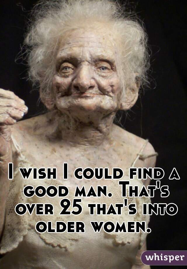 I wish I could find a good man. That's over 25 that's into older women.