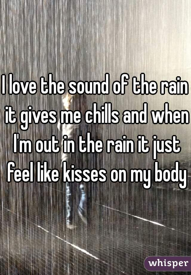 I love the sound of the rain it gives me chills and when I'm out in the rain it just feel like kisses on my body