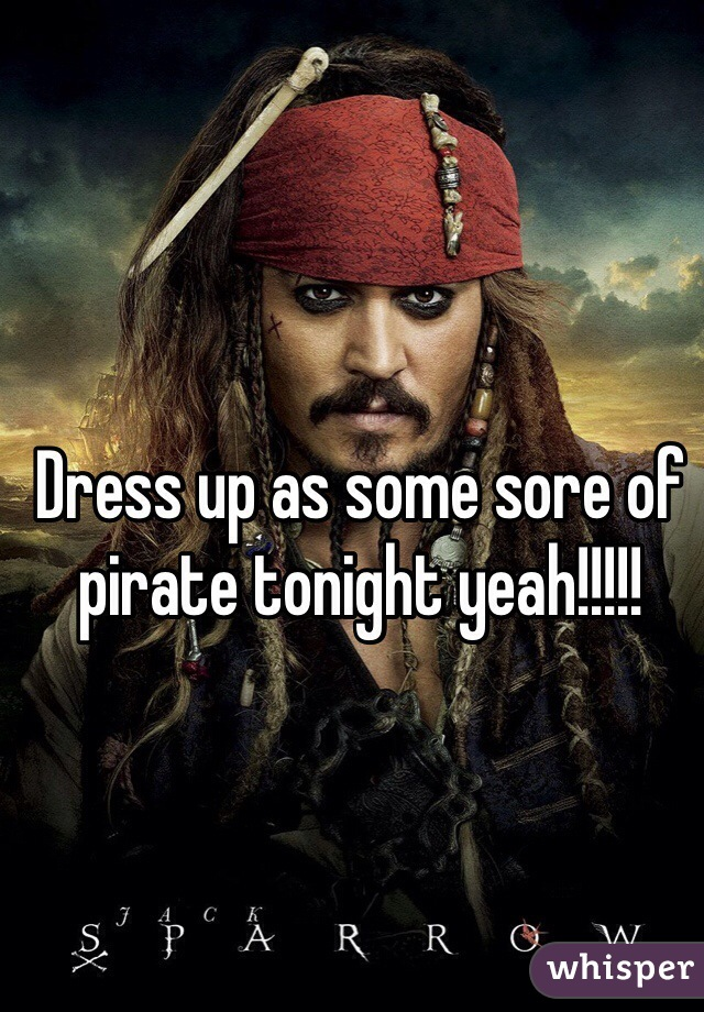 Dress up as some sore of pirate tonight yeah!!!!!