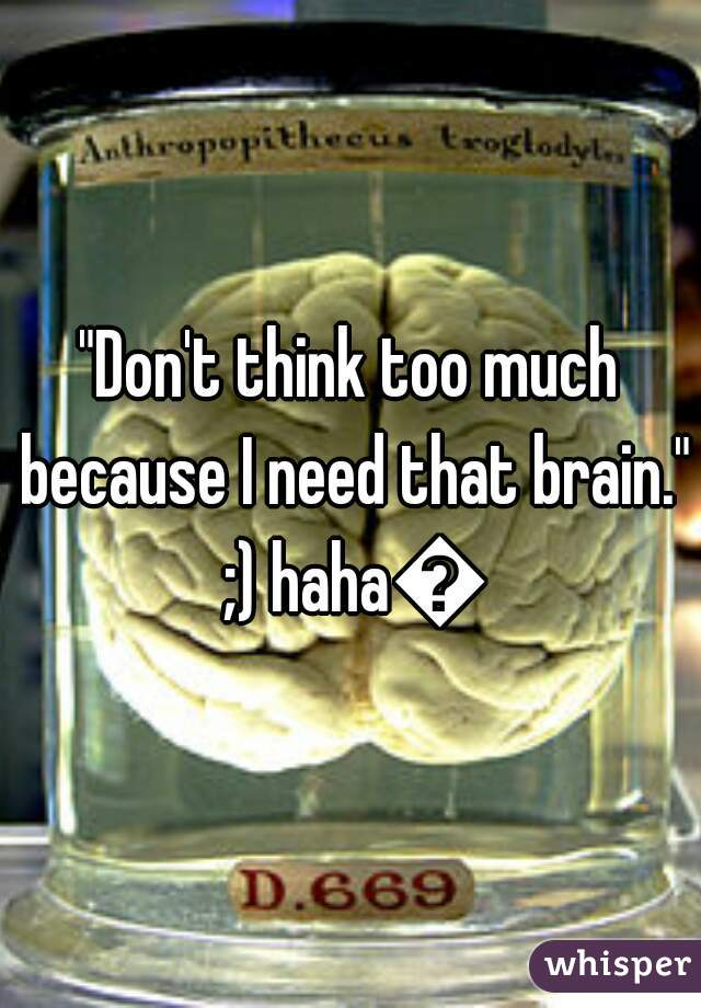 """Don't think too much because I need that brain."" ;) haha👌"