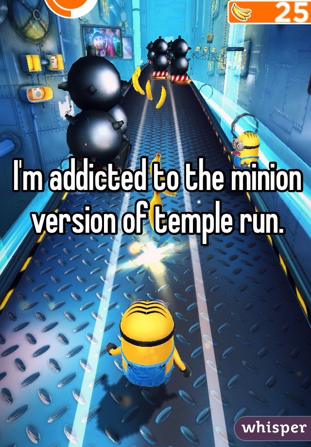 I'm addicted to the minion version of temple run.