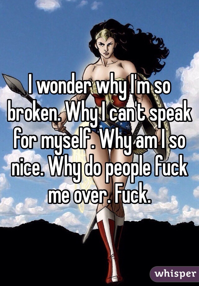 I wonder why I'm so broken. Why I can't speak for myself. Why am I so nice. Why do people fuck me over. Fuck.